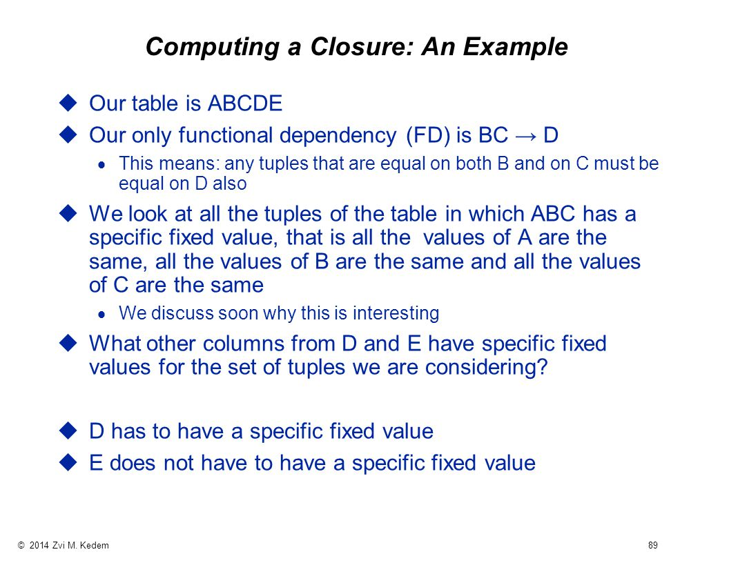 © 2014 Zvi M. Kedem 89 Computing a Closure: An Example uOur table is ABCDE uOur only functional dependency (FD) is BC → D  This means: any tuples tha