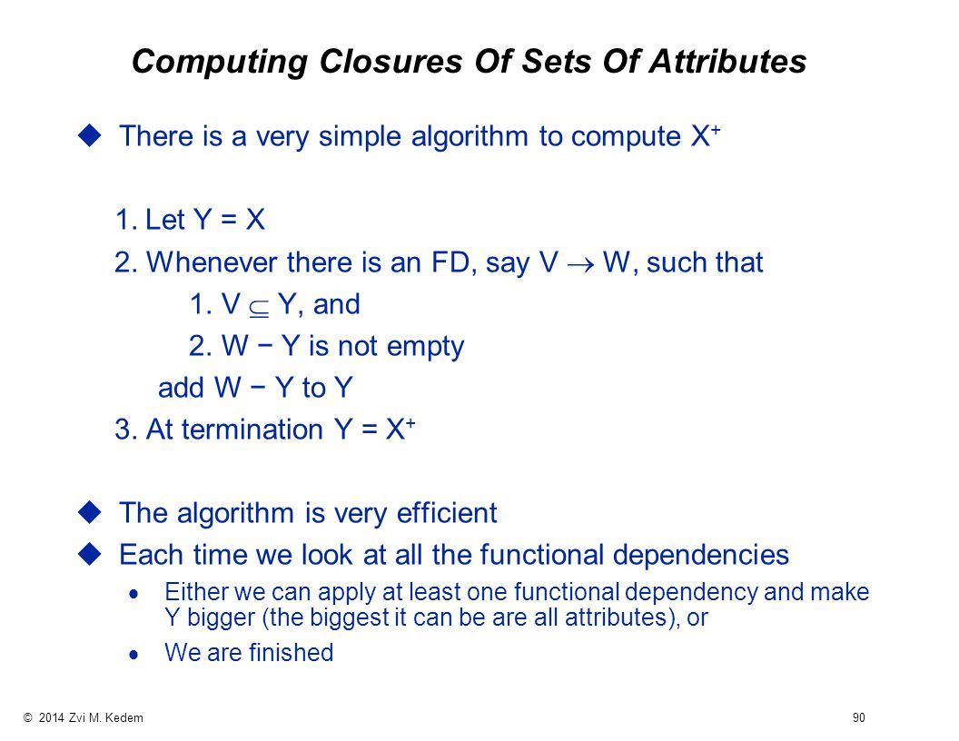 © 2014 Zvi M. Kedem 90 Computing Closures Of Sets Of Attributes uThere is a very simple algorithm to compute X + 1. Let Y = X 2. Whenever there is an