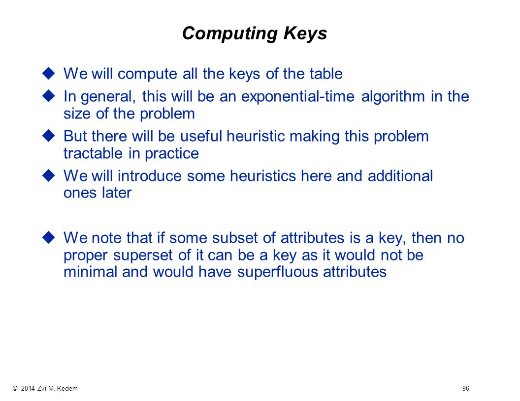 © 2014 Zvi M. Kedem 96 Computing Keys uWe will compute all the keys of the table uIn general, this will be an exponential-time algorithm in the size o