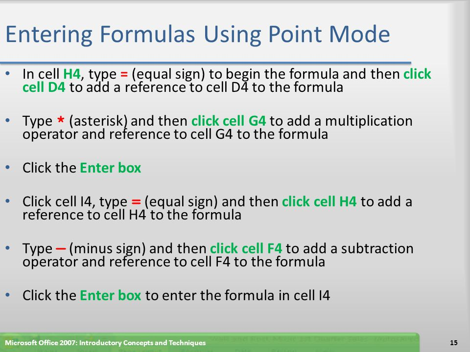 Entering Formulas Using Point Mode In cell H4, type = (equal sign) to begin the formula and then click cell D4 to add a reference to cell D4 to the fo