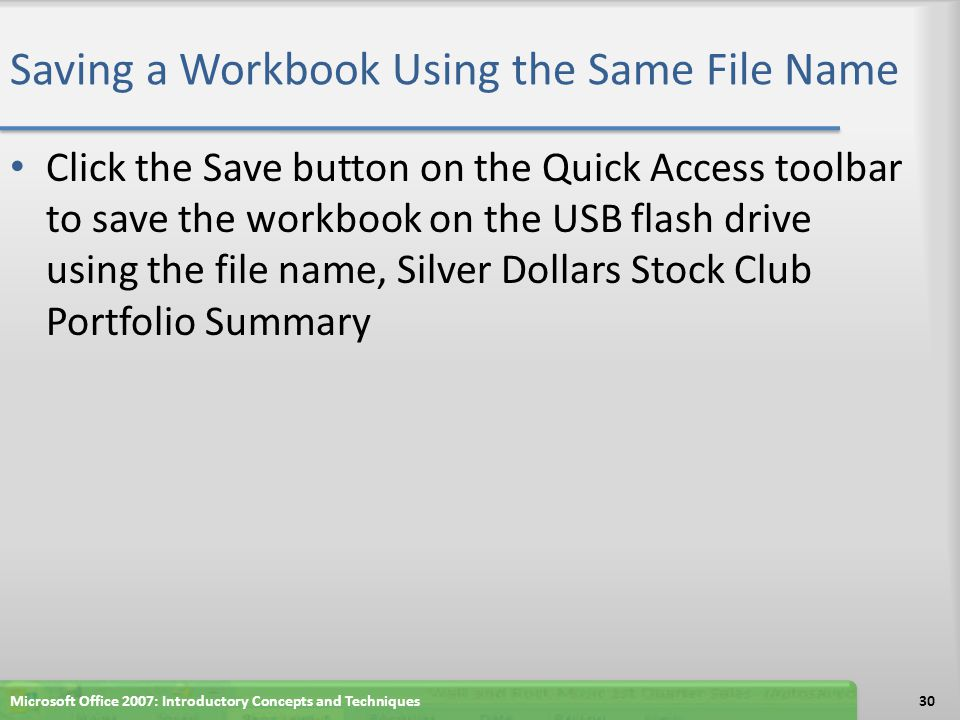 Saving a Workbook Using the Same File Name Click the Save button on the Quick Access toolbar to save the workbook on the USB flash drive using the fil