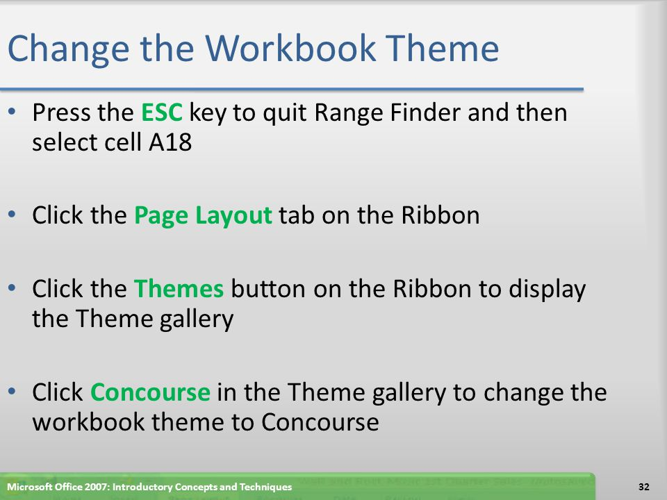 Change the Workbook Theme Press the ESC key to quit Range Finder and then select cell A18 Click the Page Layout tab on the Ribbon Click the Themes but