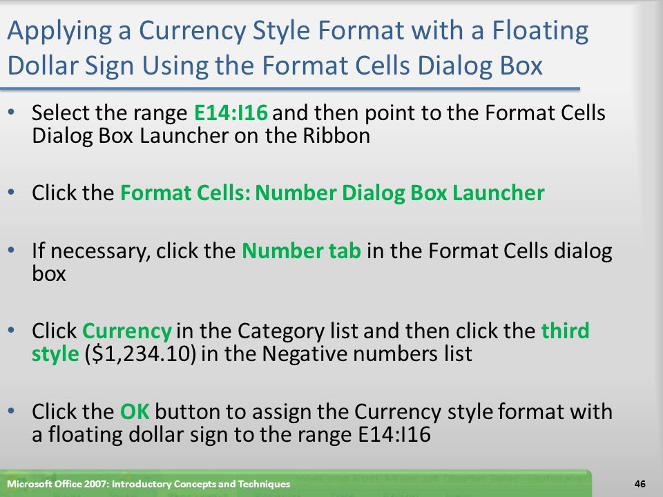 Applying a Currency Style Format with a Floating Dollar Sign Using the Format Cells Dialog Box Select the range E14:I16 and then point to the Format C