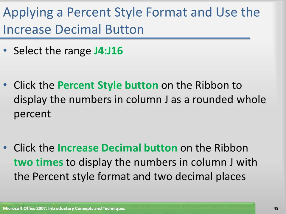 Applying a Percent Style Format and Use the Increase Decimal Button Select the range J4:J16 Click the Percent Style button on the Ribbon to display th