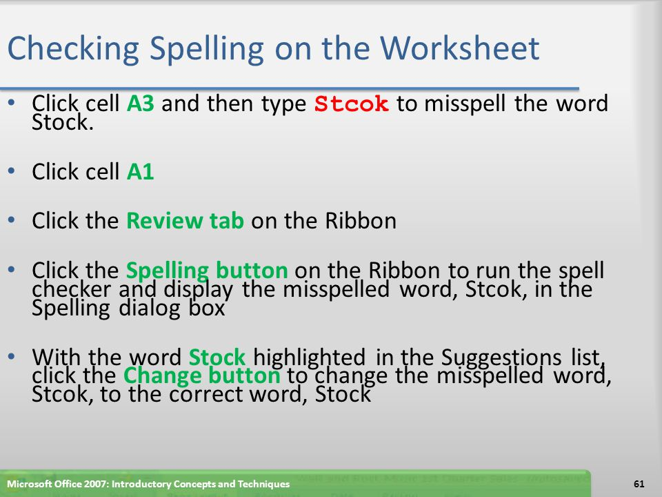 Checking Spelling on the Worksheet Click cell A3 and then type Stcok to misspell the word Stock. Click cell A1 Click the Review tab on the Ribbon Clic