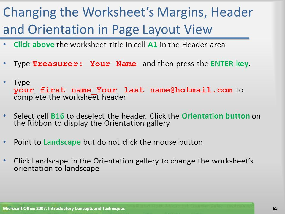 Changing the Worksheet's Margins, Header and Orientation in Page Layout View Click above the worksheet title in cell A1 in the Header area Type Treasu