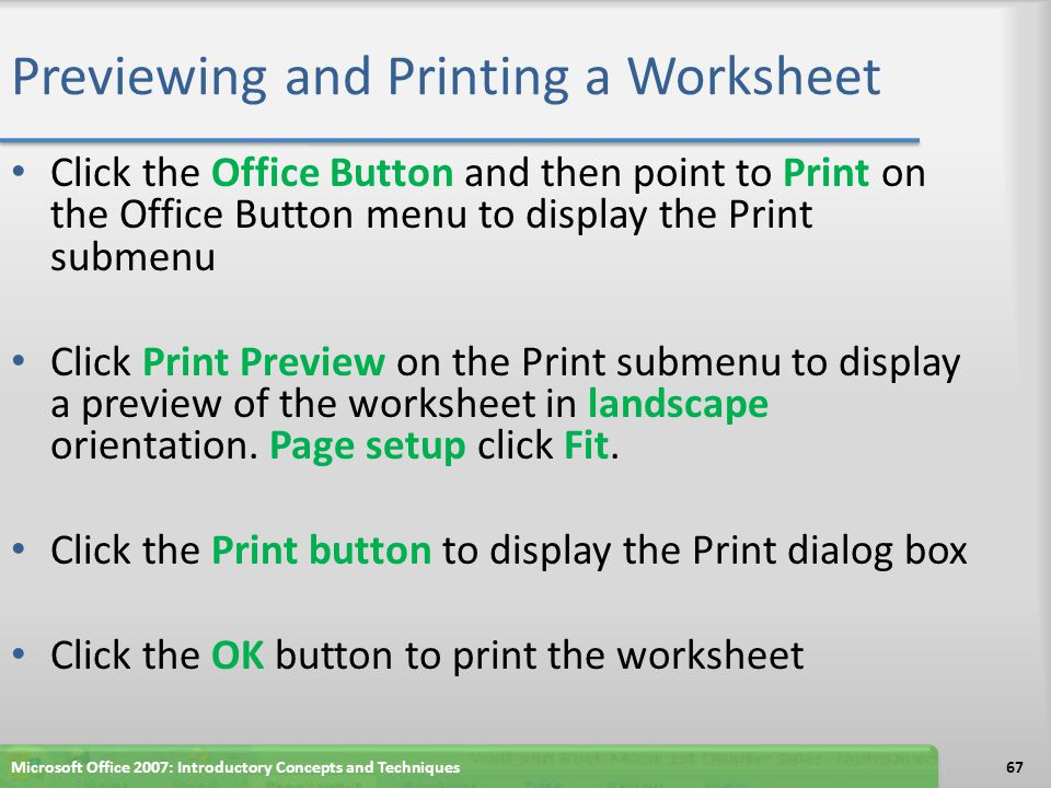 Previewing and Printing a Worksheet Click the Office Button and then point to Print on the Office Button menu to display the Print submenu Click Print