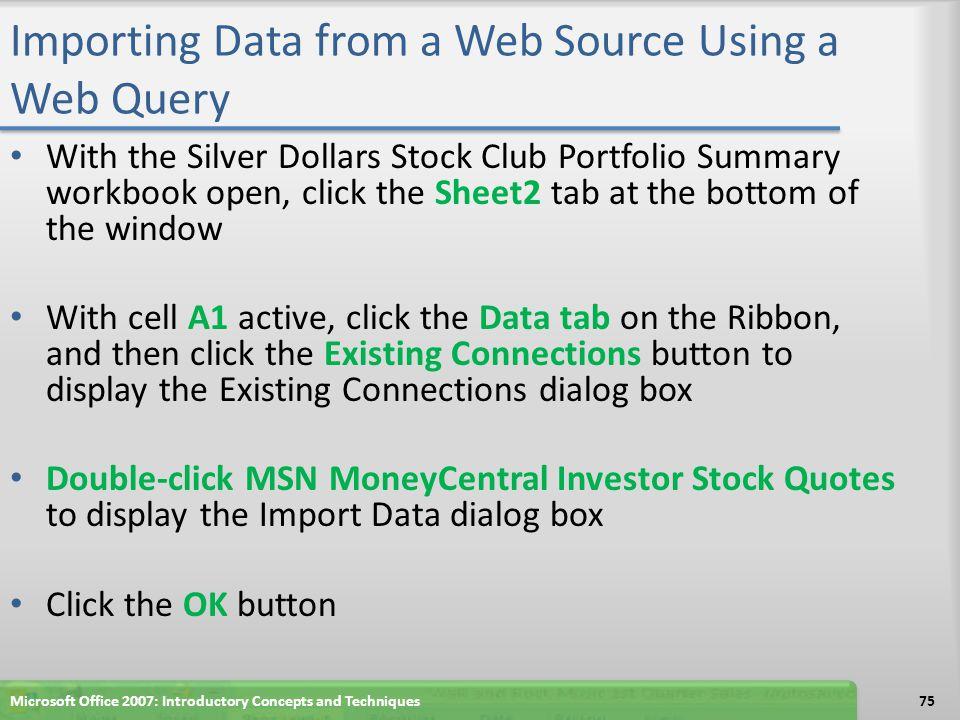 Importing Data from a Web Source Using a Web Query With the Silver Dollars Stock Club Portfolio Summary workbook open, click the Sheet2 tab at the bot