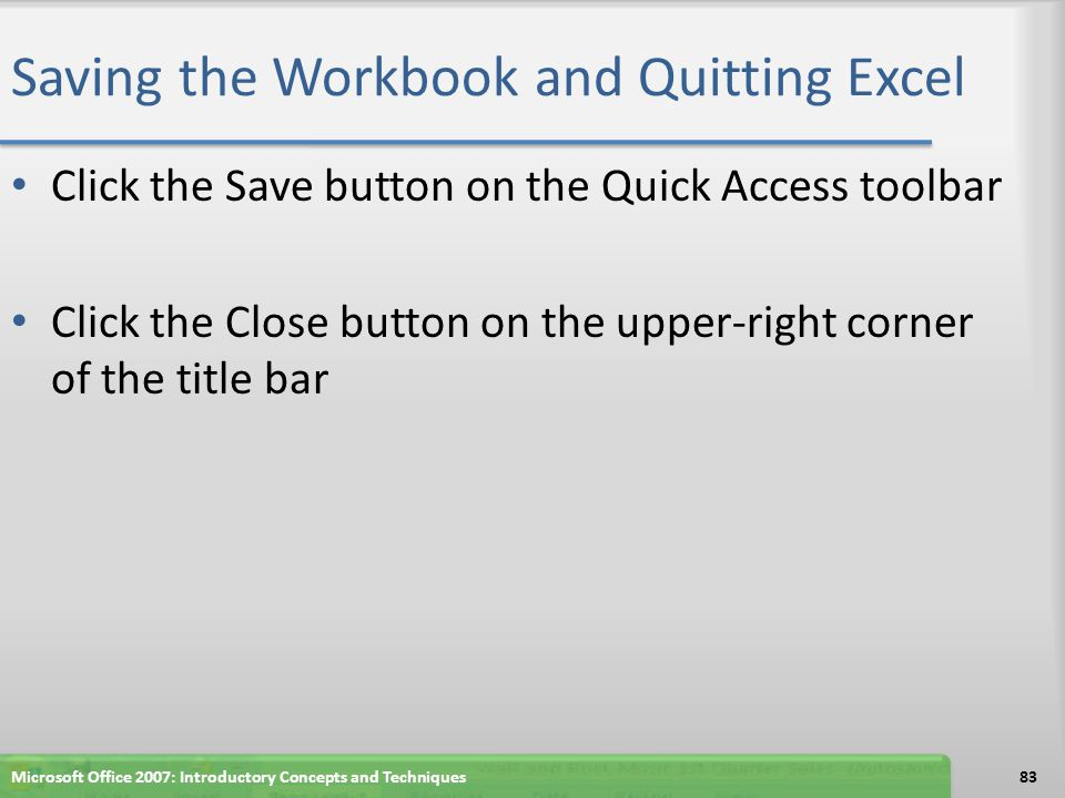 Saving the Workbook and Quitting Excel Click the Save button on the Quick Access toolbar Click the Close button on the upper-right corner of the title