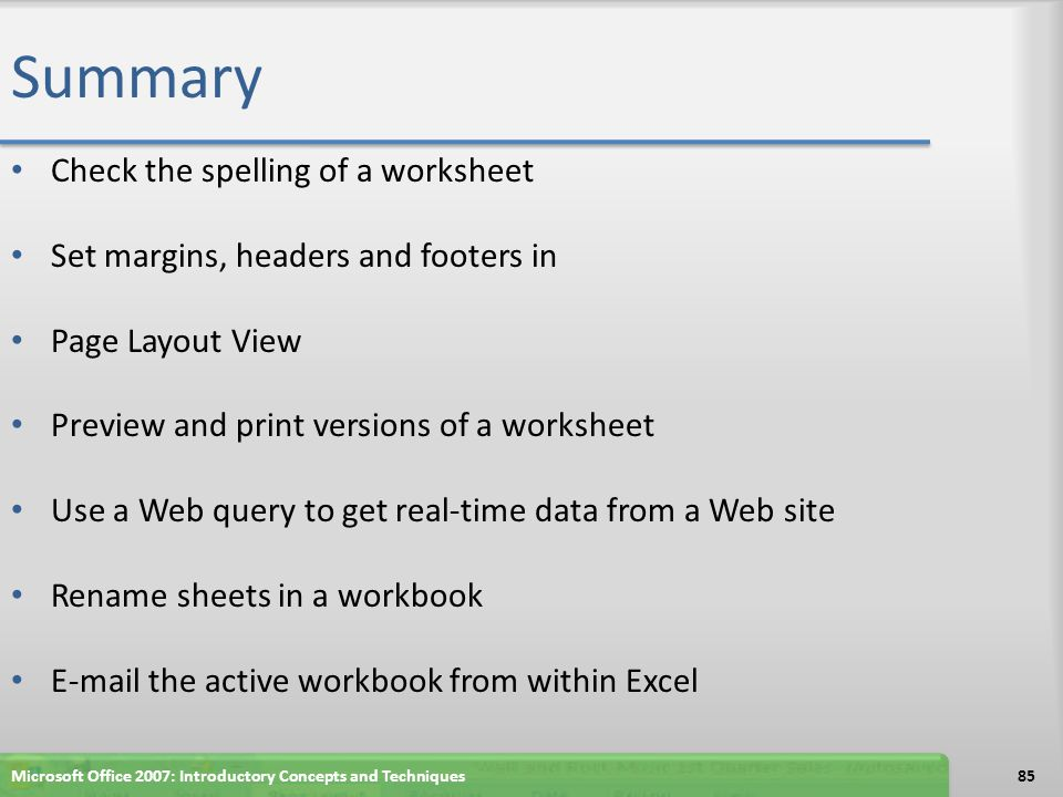 Summary Check the spelling of a worksheet Set margins, headers and footers in Page Layout View Preview and print versions of a worksheet Use a Web que