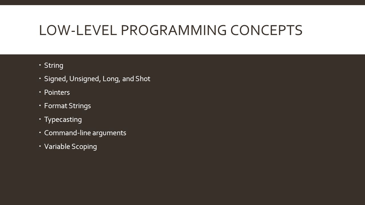LOW-LEVEL PROGRAMMING CONCEPTS  String  Signed, Unsigned, Long, and Shot  Pointers  Format Strings  Typecasting  Command-line arguments  Variable Scoping