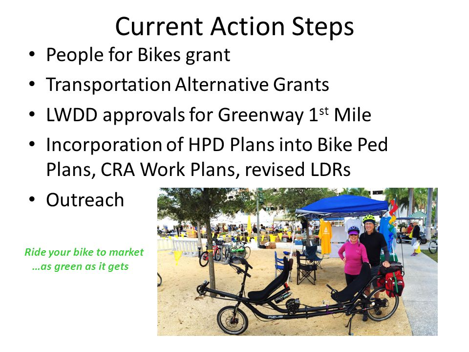 Current Action Steps People for Bikes grant Transportation Alternative Grants LWDD approvals for Greenway 1 st Mile Incorporation of HPD Plans into Bike Ped Plans, CRA Work Plans, revised LDRs Outreach Ride your bike to market …as green as it gets