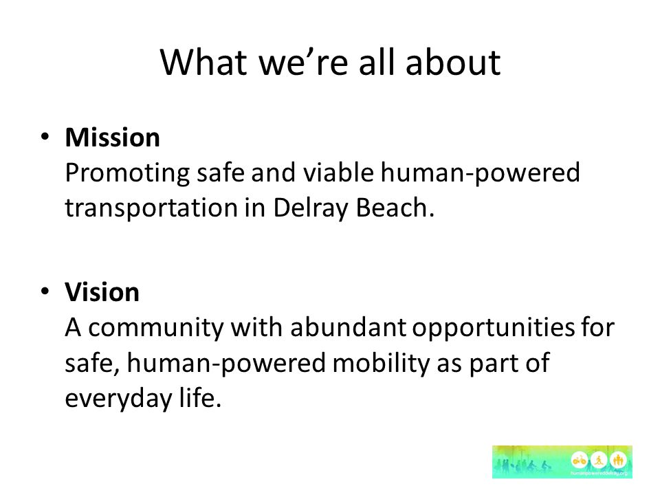 What we're all about Mission Promoting safe and viable human-powered transportation in Delray Beach.
