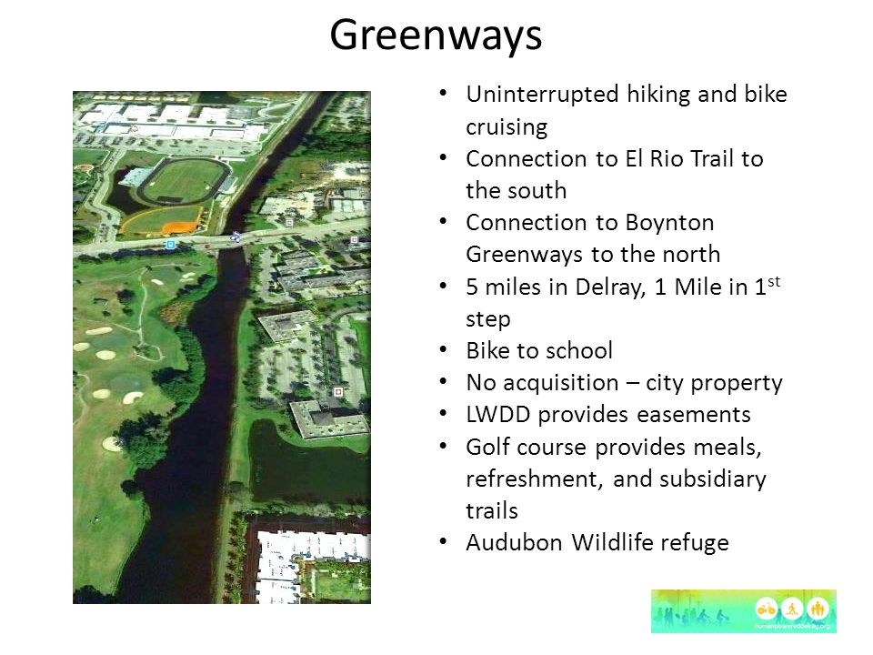 Greenways Uninterrupted hiking and bike cruising Connection to El Rio Trail to the south Connection to Boynton Greenways to the north 5 miles in Delra
