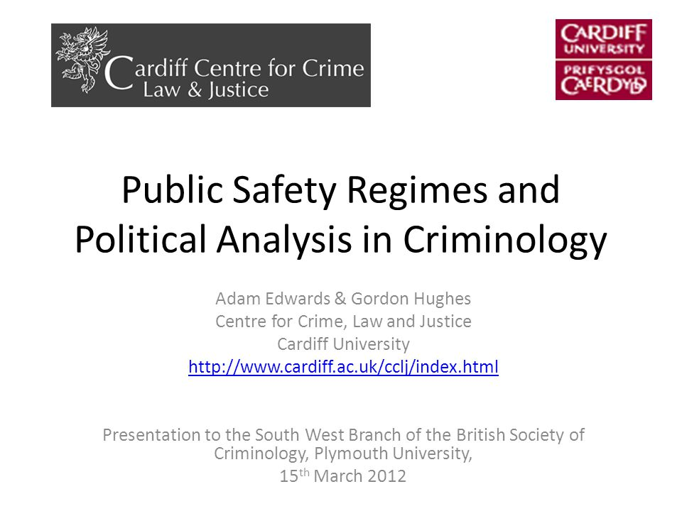 Public Safety Regimes and Political Analysis in Criminology Adam Edwards & Gordon Hughes Centre for Crime, Law and Justice Cardiff University http://www.cardiff.ac.uk/cclj/index.html Presentation to the South West Branch of the British Society of Criminology, Plymouth University, 15 th March 2012