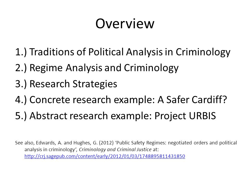 Overview 1.) Traditions of Political Analysis in Criminology 2.) Regime Analysis and Criminology 3.) Research Strategies 4.) Concrete research example: A Safer Cardiff.