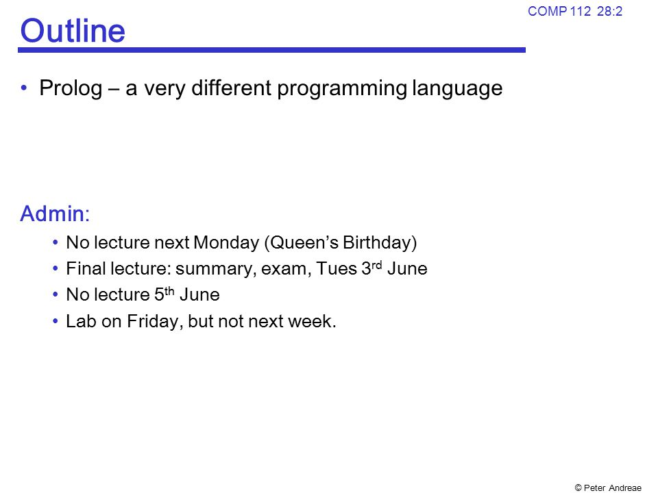 © Peter Andreae COMP 112 28:2 Outline Prolog – a very different programming language Admin: No lecture next Monday (Queen's Birthday) Final lecture: s