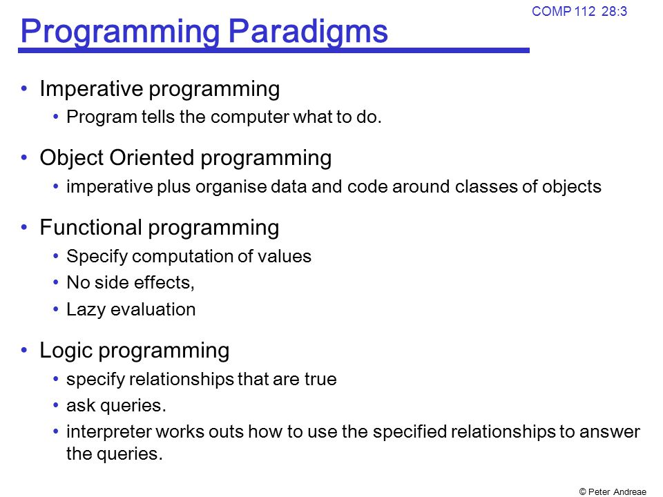 © Peter Andreae COMP 112 28:3 Programming Paradigms Imperative programming Program tells the computer what to do. Object Oriented programming imperati