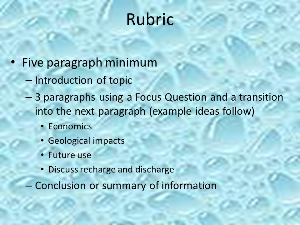Rubric Five paragraph minimum – Introduction of topic – 3 paragraphs using a Focus Question and a transition into the next paragraph (example ideas follow) Economics Geological impacts Future use Discuss recharge and discharge – Conclusion or summary of information