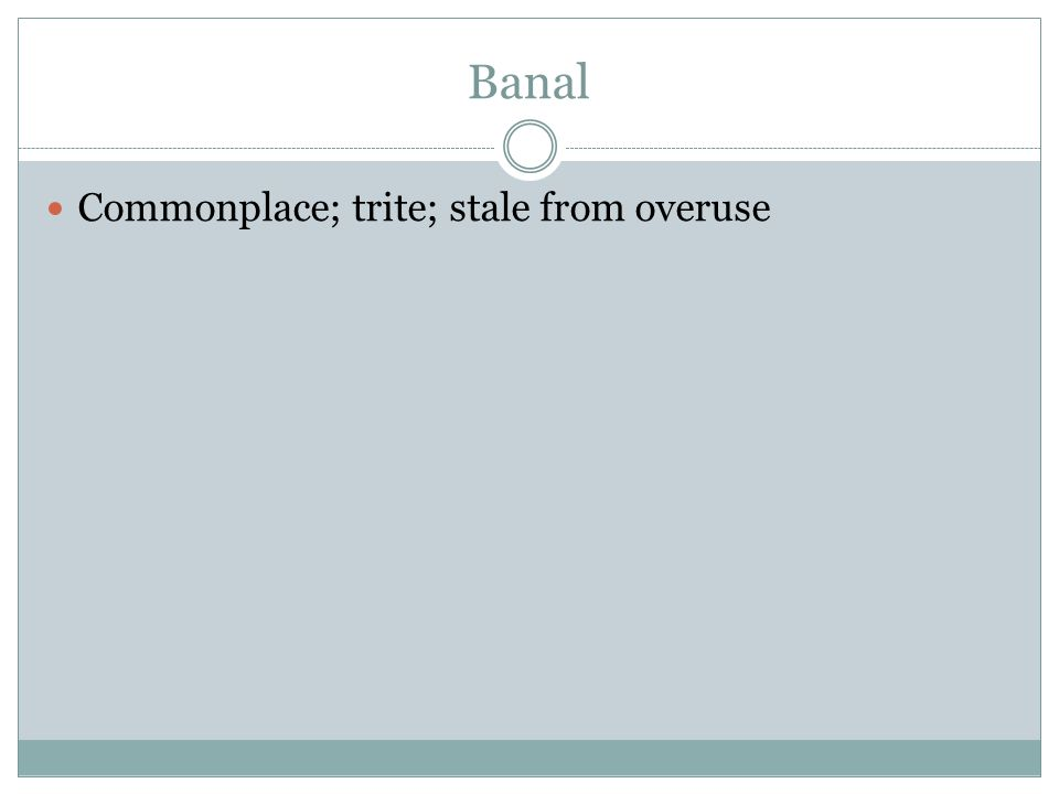 Banal Commonplace; trite; stale from overuse