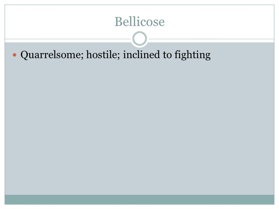 Bellicose Quarrelsome; hostile; inclined to fighting