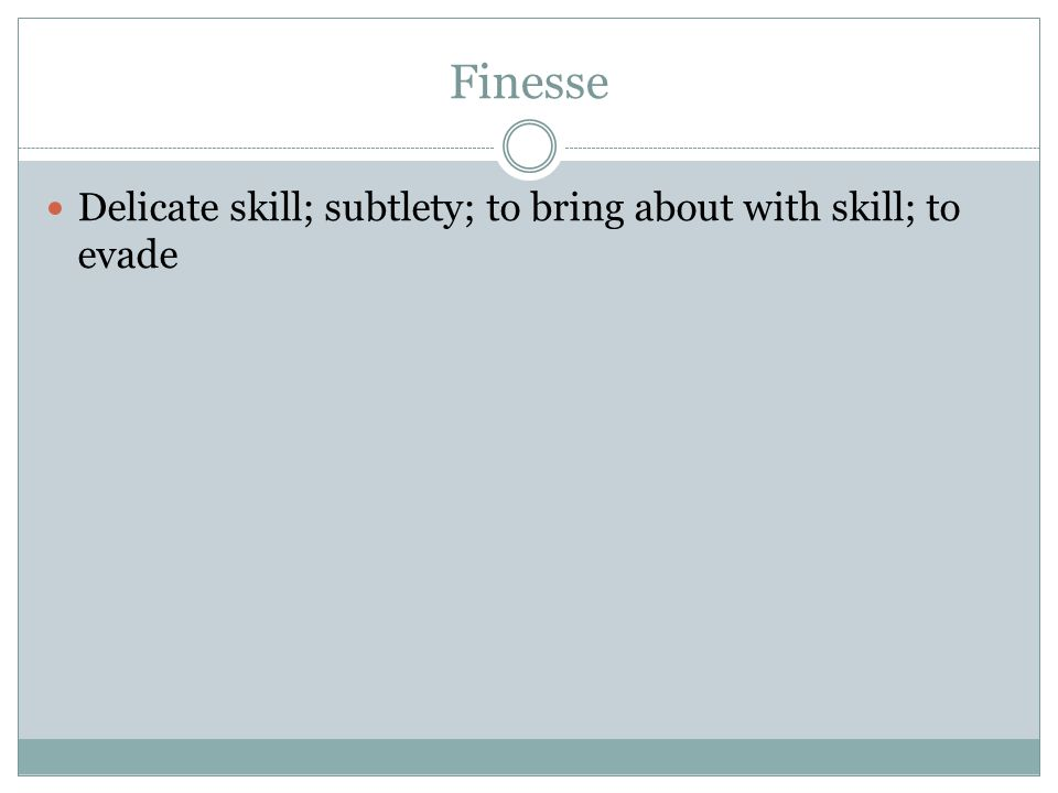 Finesse Delicate skill; subtlety; to bring about with skill; to evade