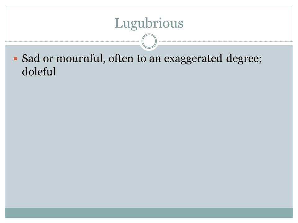 Lugubrious Sad or mournful, often to an exaggerated degree; doleful