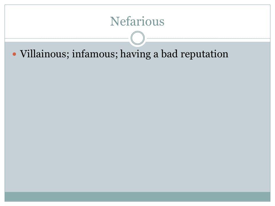 Nefarious Villainous; infamous; having a bad reputation