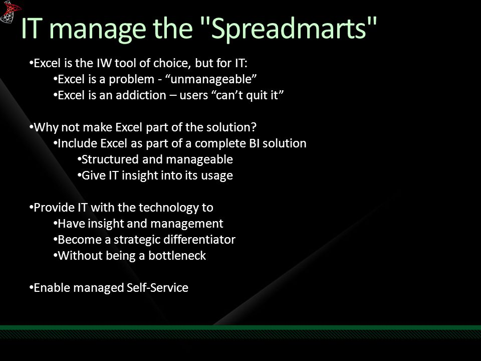 IT manage the Spreadmarts Excel is the IW tool of choice, but for IT: Excel is a problem - unmanageable Excel is an addiction – users can't quit it Why not make Excel part of the solution.