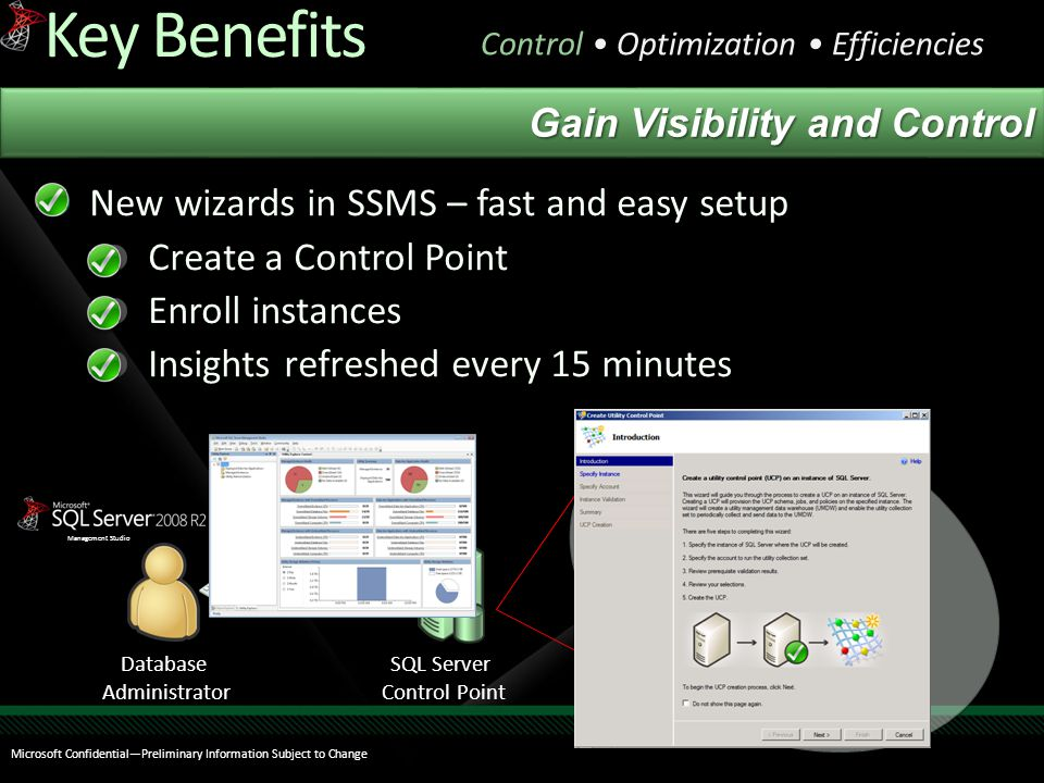 New wizards in SSMS – fast and easy setup Create a Control Point Enroll instances Insights refreshed every 15 minutes Key Benefits Control Optimization Efficiencies Management Studio Database Administrator Microsoft Confidential—Preliminary Information Subject to Change SQL Server Control Point Managed Server Group Gain Visibility and Control