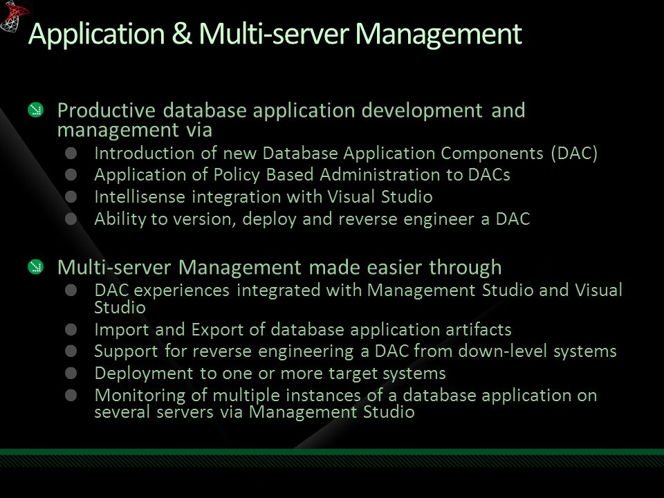 Application & Multi-server Management Productive database application development and management via Introduction of new Database Application Components (DAC) Application of Policy Based Administration to DACs Intellisense integration with Visual Studio Ability to version, deploy and reverse engineer a DAC Multi-server Management made easier through DAC experiences integrated with Management Studio and Visual Studio Import and Export of database application artifacts Support for reverse engineering a DAC from down-level systems Deployment to one or more target systems Monitoring of multiple instances of a database application on several servers via Management Studio