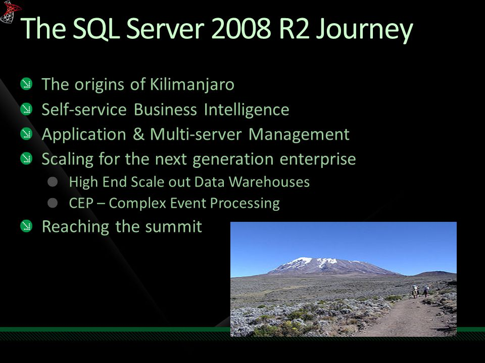 The SQL Server 2008 R2 Journey The origins of Kilimanjaro Self-service Business Intelligence Application & Multi-server Management Scaling for the next generation enterprise High End Scale out Data Warehouses CEP – Complex Event Processing Reaching the summit