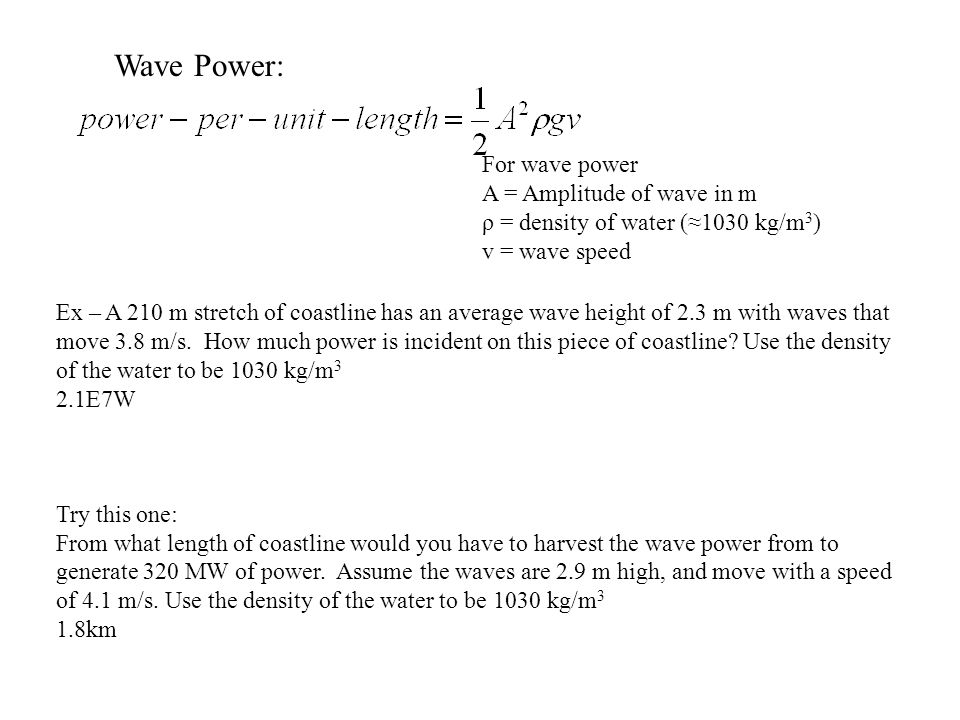 For wave power A = Amplitude of wave in m ρ = density of water (≈1030 kg/m 3 ) v = wave speed Ex – A 210 m stretch of coastline has an average wave height of 2.3 m with waves that move 3.8 m/s.