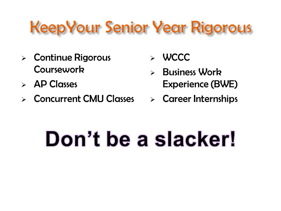  Continue Rigorous Coursework  AP Classes  Concurrent CMU Classes  WCCC  Business Work Experience (BWE)  Career Internships