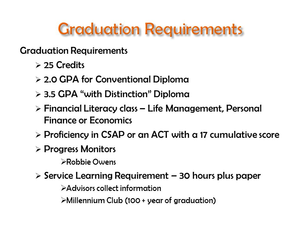 Graduation Requirements  25 Credits  2.0 GPA for Conventional Diploma  3.5 GPA with Distinction Diploma  Financial Literacy class – Life Management, Personal Finance or Economics  Proficiency in CSAP or an ACT with a 17 cumulative score  Progress Monitors  Robbie Owens  Service Learning Requirement – 30 hours plus paper  Advisors collect information  Millennium Club (100 + year of graduation)