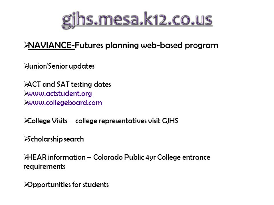 NAVIANCE-Futures planning web-based program  Junior/Senior updates  ACT and SAT testing dates  www.actstudent.org www.actstudent.org  www.collegeboard.com www.collegeboard.com  College Visits – college representatives visit GJHS  Scholarship search  HEAR information – Colorado Public 4yr College entrance requirements  Opportunities for students