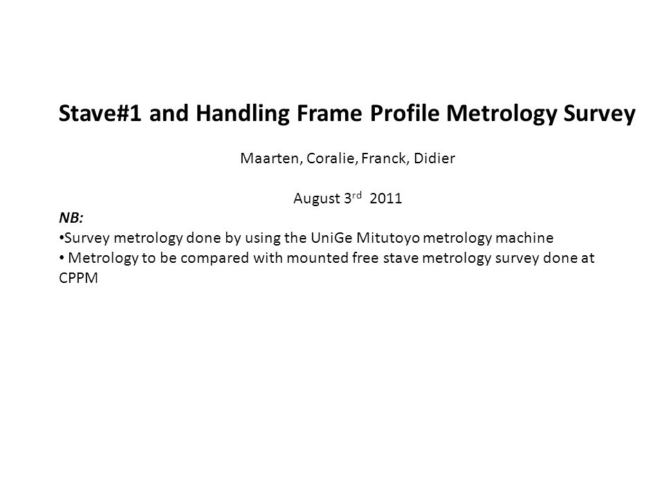 Stave#1 and Handling Frame Profile Metrology Survey Maarten, Coralie, Franck, Didier August 3 rd 2011 NB: Survey metrology done by using the UniGe Mitutoyo metrology machine Metrology to be compared with mounted free stave metrology survey done at CPPM