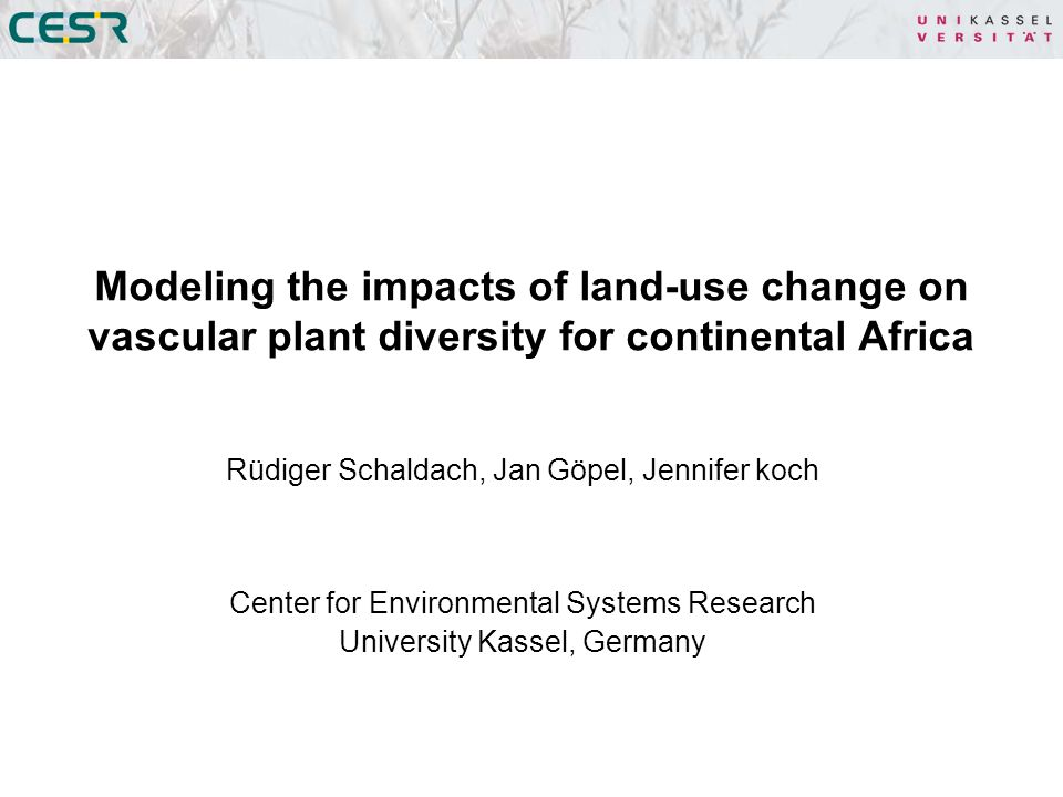 Rüdiger Schaldach, Jan Göpel, Jennifer koch Center for Environmental Systems Research University Kassel, Germany Modeling the impacts of land-use change on vascular plant diversity for continental Africa