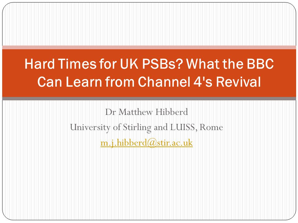 Dr Matthew Hibberd University of Stirling and LUISS, Rome m.j.hibberd@stir.ac.uk Hard Times for UK PSBs.
