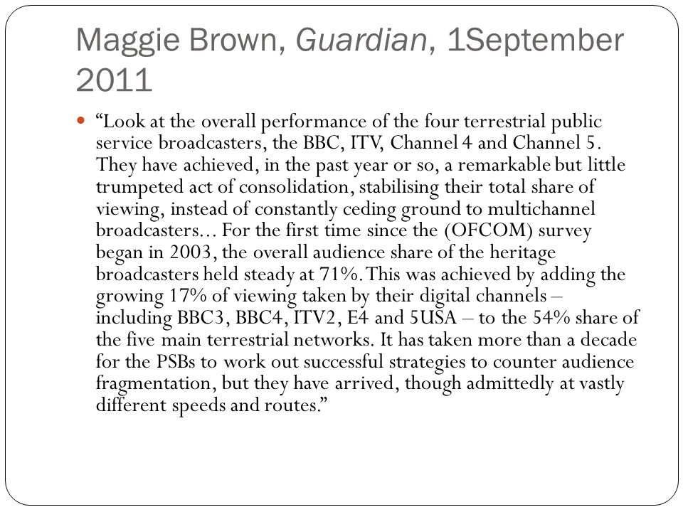 Maggie Brown, Guardian, 1September 2011 Look at the overall performance of the four terrestrial public service broadcasters, the BBC, ITV, Channel 4 and Channel 5.