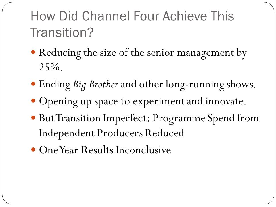 How Did Channel Four Achieve This Transition. Reducing the size of the senior management by 25%.