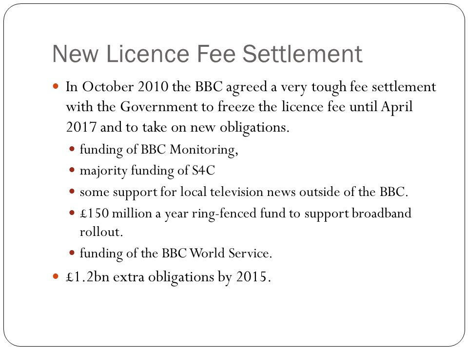 New Licence Fee Settlement In October 2010 the BBC agreed a very tough fee settlement with the Government to freeze the licence fee until April 2017 and to take on new obligations.