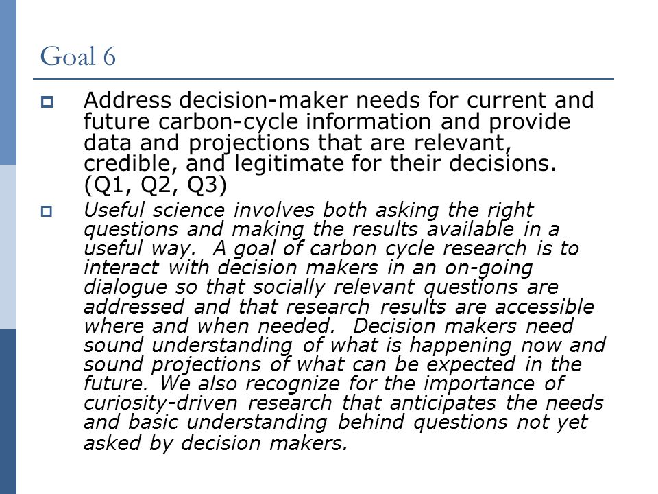 Goal 6  Address decision-maker needs for current and future carbon-cycle information and provide data and projections that are relevant, credible, and legitimate for their decisions.