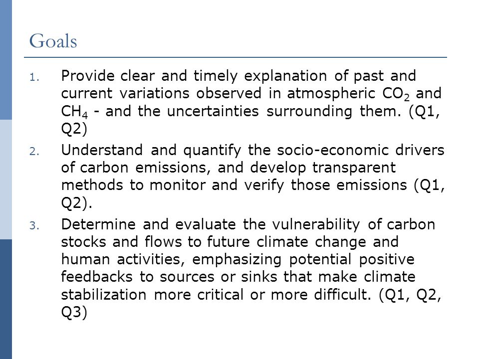 Goals 1. Provide clear and timely explanation of past and current variations observed in atmospheric CO 2 and CH 4 - and the uncertainties surrounding
