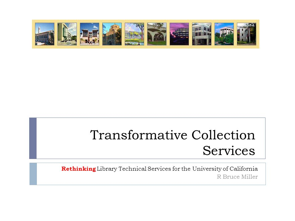 Transformative Collection Services Rethinking Library Technical Services for the University of California R Bruce Miller