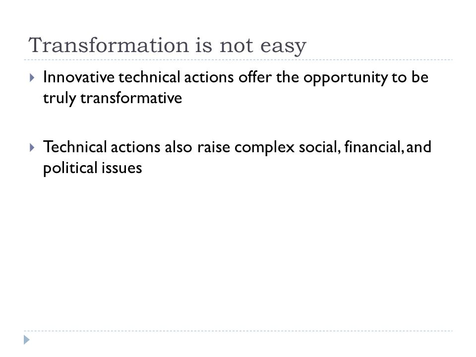 Transformation is not easy  Innovative technical actions offer the opportunity to be truly transformative  Technical actions also raise complex soci