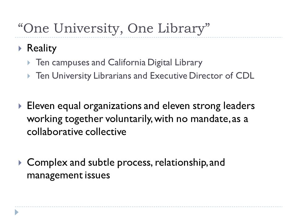"""One University, One Library""  Reality  Ten campuses and California Digital Library  Ten University Librarians and Executive Director of CDL  Elev"