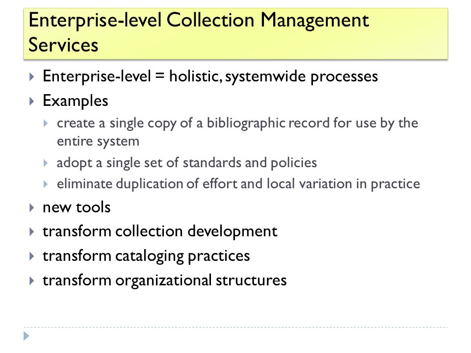 Enterprise-level Collection Management Services  Enterprise-level = holistic, systemwide processes  Examples  create a single copy of a bibliographic record for use by the entire system  adopt a single set of standards and policies  eliminate duplication of effort and local variation in practice  new tools  transform collection development  transform cataloging practices  transform organizational structures