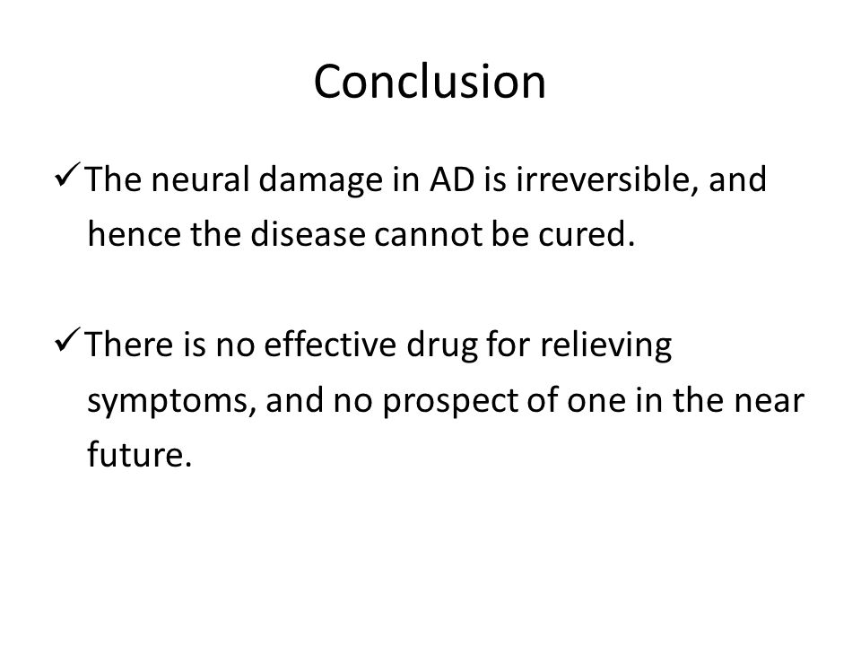 Conclusion The neural damage in AD is irreversible, and hence the disease cannot be cured. There is no effective drug for relieving symptoms, and no p