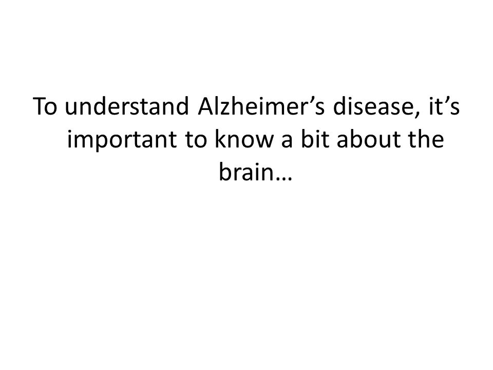 To understand Alzheimer's disease, it's important to know a bit about the brain…
